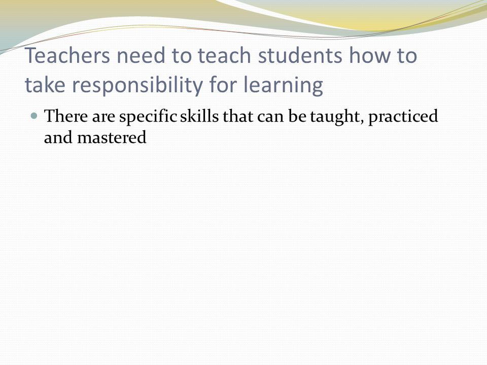 Teachers need to teach students how to take responsibility for learning There are specific skills that can be taught, practiced and mastered
