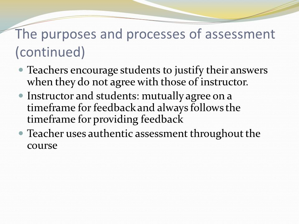 The purposes and processes of assessment (continued) Teachers encourage students to justify their answers when they do not agree with those of instructor.