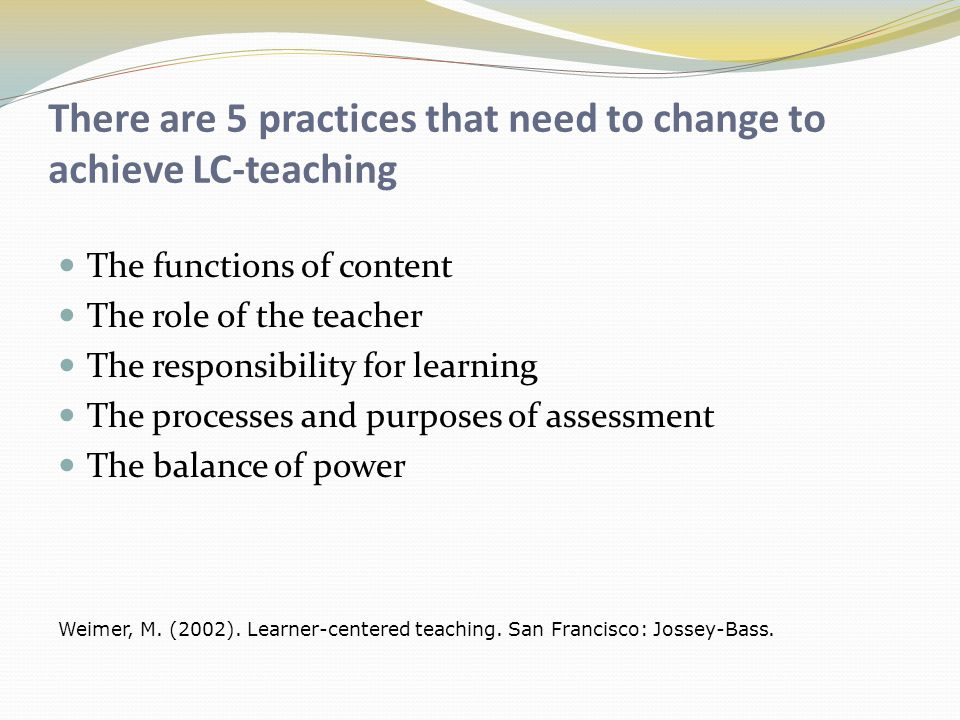 There are 5 practices that need to change to achieve LC-teaching The functions of content The role of the teacher The responsibility for learning The processes and purposes of assessment The balance of power Weimer, M.