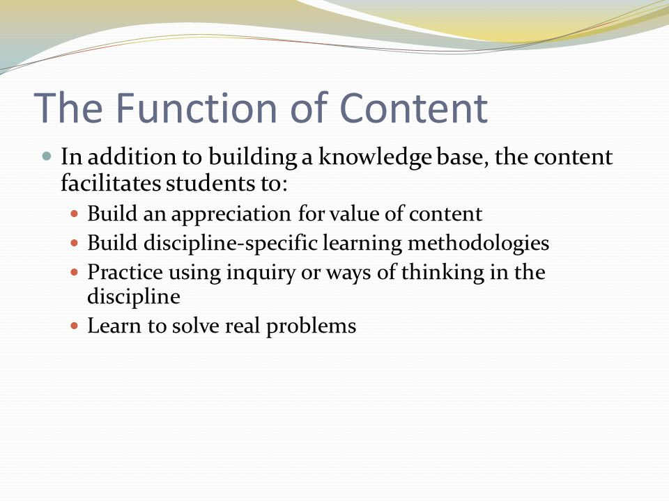 The Function of Content In addition to building a knowledge base, the content facilitates students to: Build an appreciation for value of content Build discipline-specific learning methodologies Practice using inquiry or ways of thinking in the discipline Learn to solve real problems