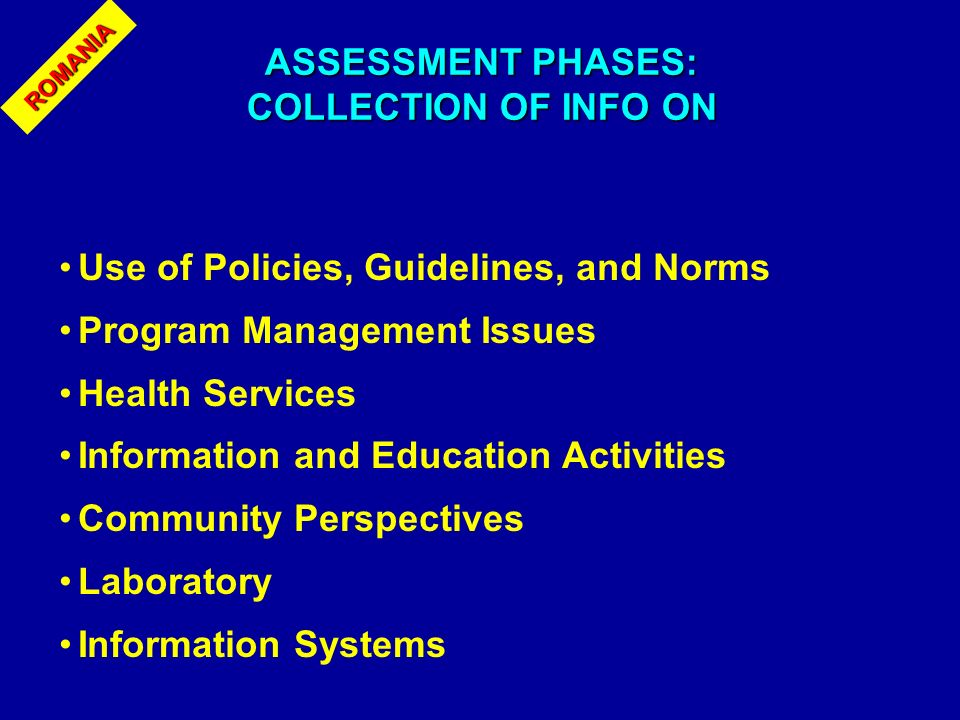 ASSESSMENT PHASES: COLLECTION OF INFO ON Use of Policies, Guidelines, and Norms Program Management Issues Health Services Information and Education Activities Community Perspectives Laboratory Information Systems ROMANIA