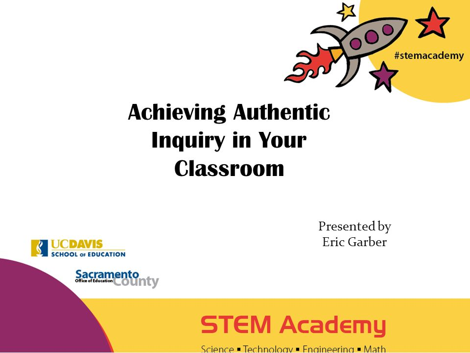 Achieving Authentic Inquiry in Your Classroom Presented by Eric Garber