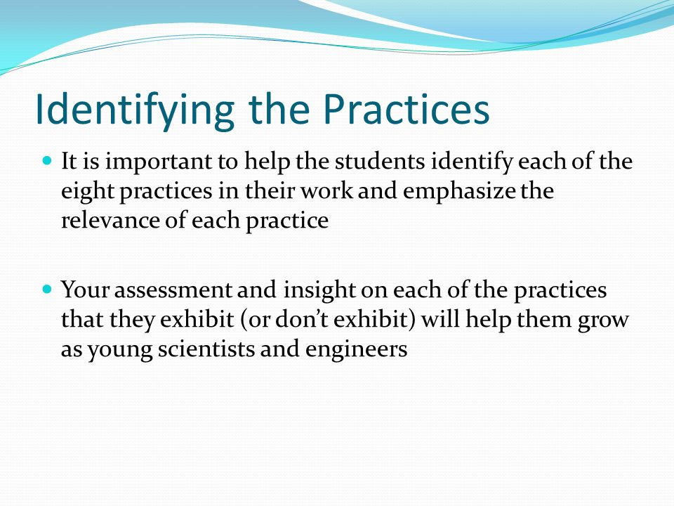 Identifying the Practices It is important to help the students identify each of the eight practices in their work and emphasize the relevance of each practice Your assessment and insight on each of the practices that they exhibit (or don't exhibit) will help them grow as young scientists and engineers