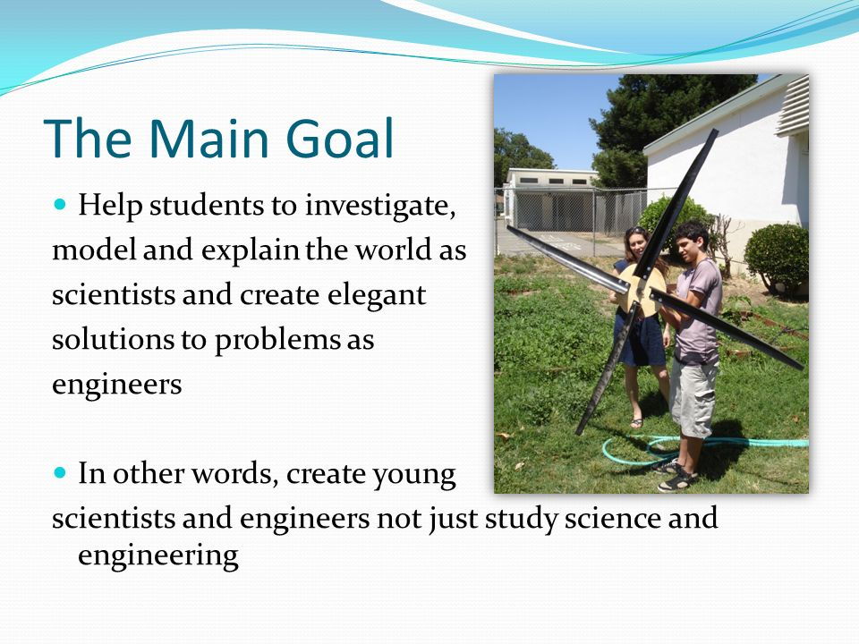 The Main Goal Help students to investigate, model and explain the world as scientists and create elegant solutions to problems as engineers In other words, create young scientists and engineers not just study science and engineering