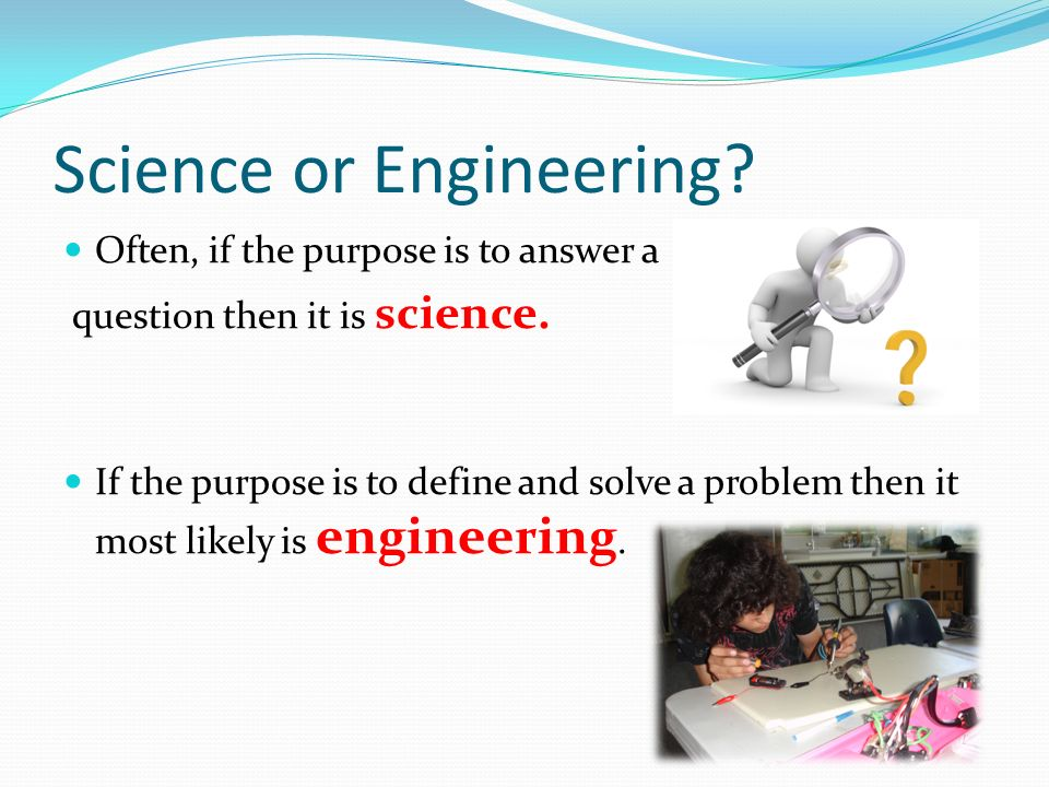 Science or Engineering. Often, if the purpose is to answer a question then it is science.