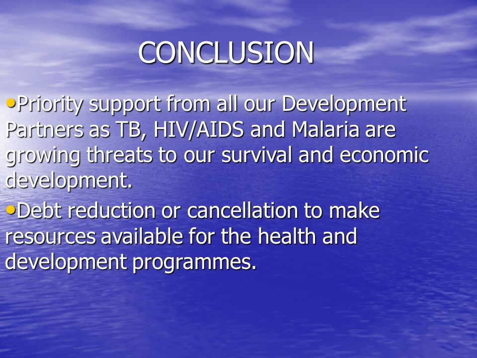 CONCLUSION CONCLUSION Priority support from all our Development Partners as TB, HIV/AIDS and Malaria are growing threats to our survival and economic development.