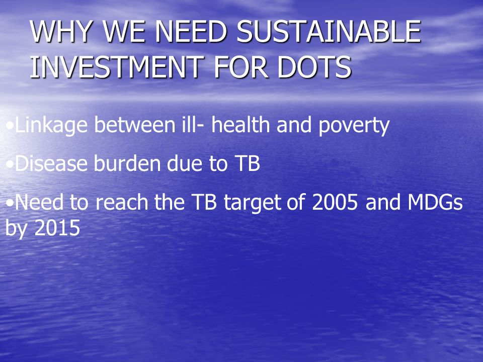 WHY WE NEED SUSTAINABLE INVESTMENT FOR DOTS Linkage between ill- health and poverty Disease burden due to TB Need to reach the TB target of 2005 and MDGs by 2015
