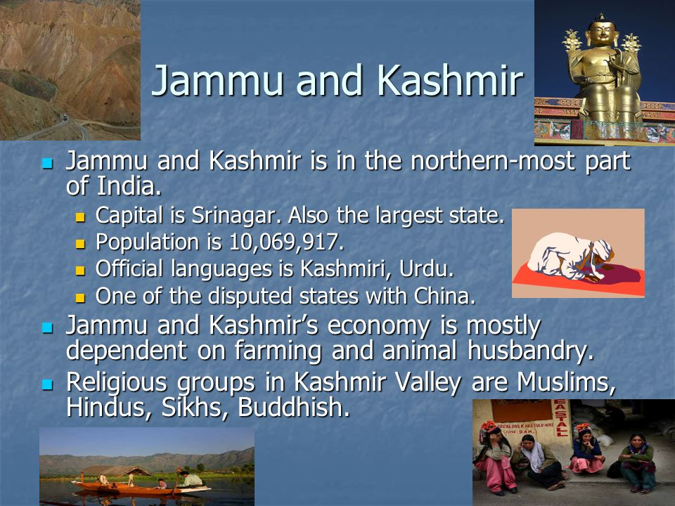 Jammu and Kashmir Jammu and Kashmir is in the northern-most part of India.