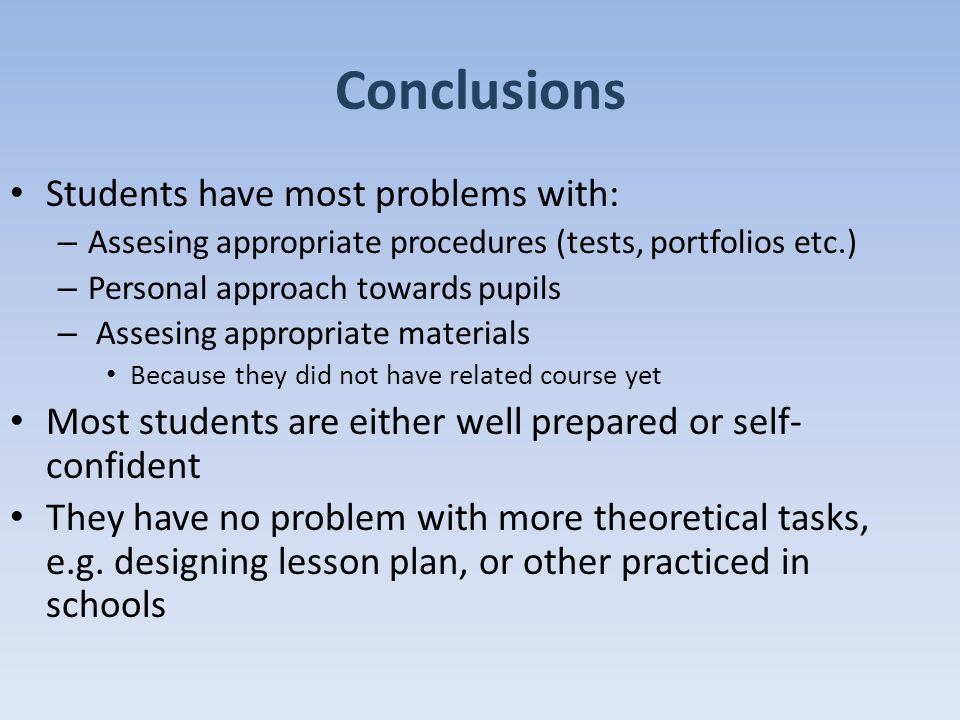 Conclusions Students have most problems with: – Assesing appropriate procedures (tests, portfolios etc.) – Personal approach towards pupils – Assesing appropriate materials Because they did not have related course yet Most students are either well prepared or self- confident They have no problem with more theoretical tasks, e.g.