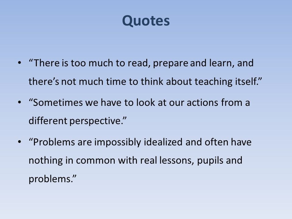 Quotes There is too much to read, prepare and learn, and there's not much time to think about teaching itself. Sometimes we have to look at our actions from a different perspective. Problems are impossibly idealized and often have nothing in common with real lessons, pupils and problems.