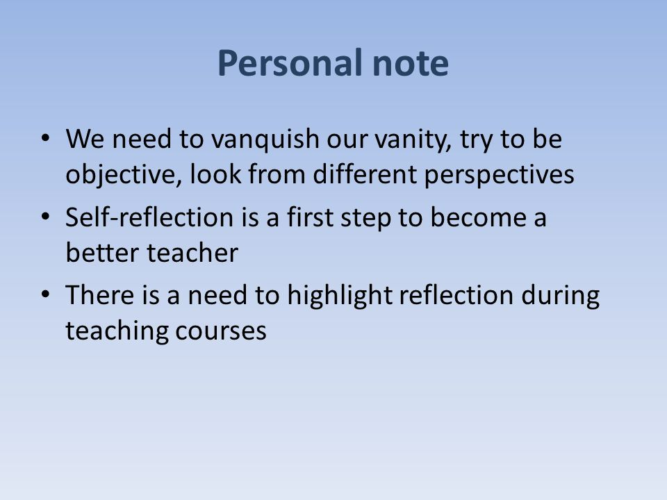 Personal note We need to vanquish our vanity, try to be objective, look from different perspectives Self-reflection is a first step to become a better teacher There is a need to highlight reflection during teaching courses