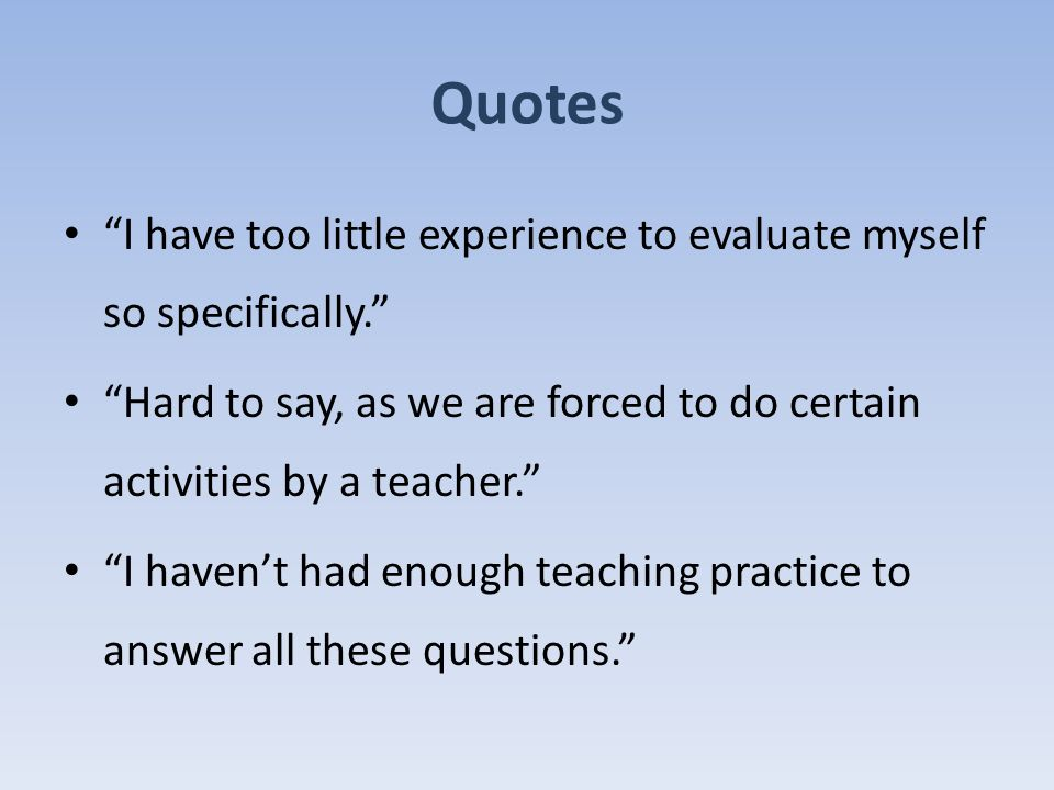 I have too little experience to evaluate myself so specifically. Hard to say, as we are forced to do certain activities by a teacher. I haven't had enough teaching practice to answer all these questions. Quotes
