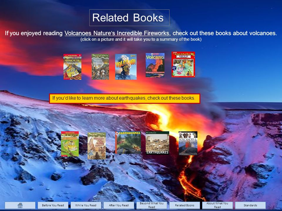 Related Books If you enjoyed reading Volcanoes Nature's Incredible Fireworks, check out these books about volcanoes.