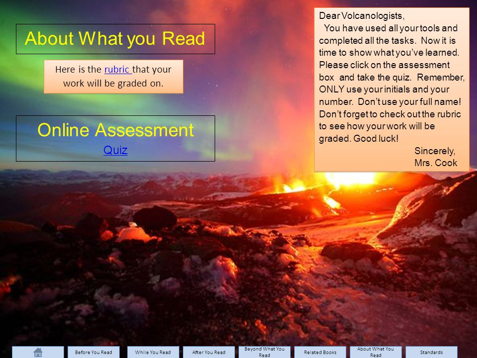 About What you Read Online Assessment Quiz Here is the rubric that your work will be graded on.rubric Here is the rubric that your work will be graded on.rubric Dear Volcanologists, You have used all your tools and completed all the tasks.
