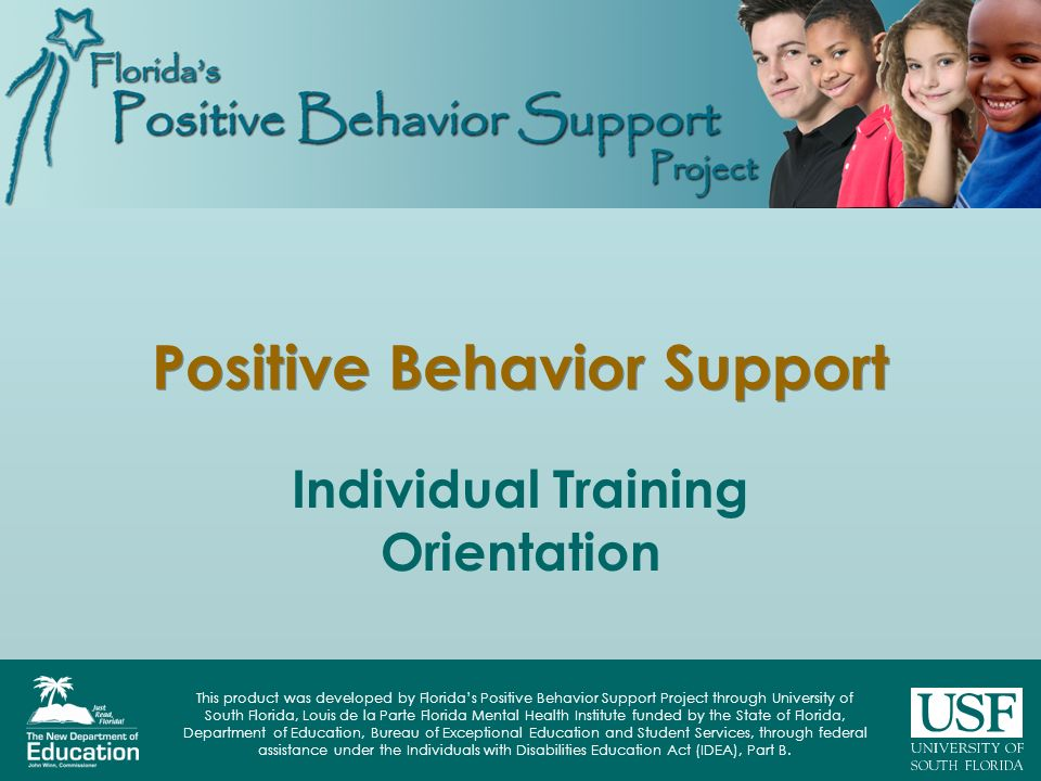 This product was developed by Florida's Positive Behavior Support Project through University of South Florida, Louis de la Parte Florida Mental Health Institute funded by the State of Florida, Department of Education, Bureau of Exceptional Education and Student Services, through federal assistance under the Individuals with Disabilities Education Act (IDEA), Part B.