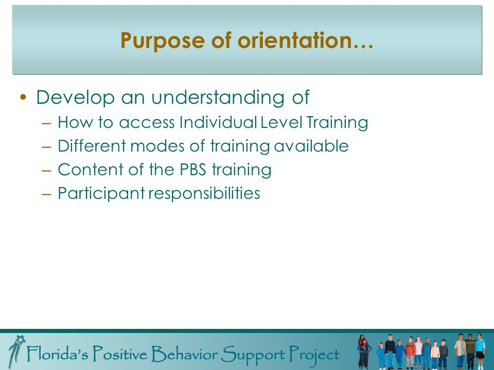 Purpose of orientation… Develop an understanding of – How to access Individual Level Training – Different modes of training available – Content of the PBS training – Participant responsibilities