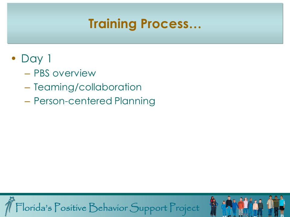 Training Process… Day 1 – PBS overview – Teaming/collaboration – Person-centered Planning
