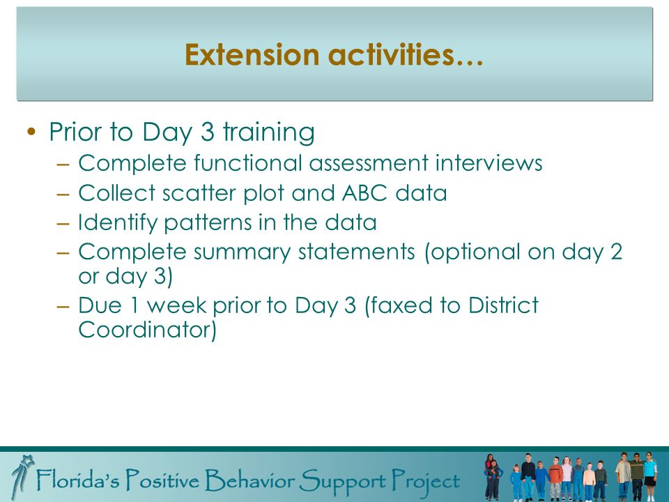 Extension activities… Prior to Day 3 training – Complete functional assessment interviews – Collect scatter plot and ABC data – Identify patterns in the data – Complete summary statements (optional on day 2 or day 3) – Due 1 week prior to Day 3 (faxed to District Coordinator)