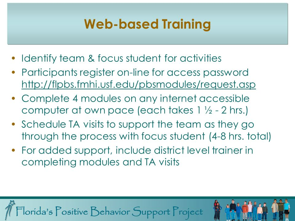 Web-based Training Identify team & focus student for activities Participants register on-line for access password   Complete 4 modules on any internet accessible computer at own pace (each takes 1 ½ - 2 hrs.) Schedule TA visits to support the team as they go through the process with focus student (4-8 hrs.