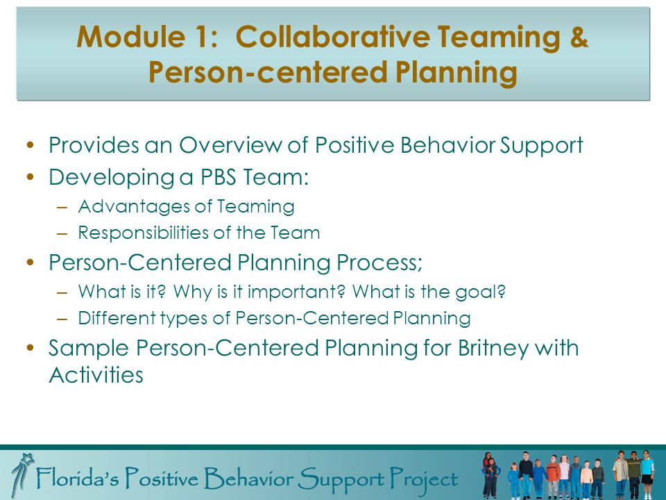 Module 1: Collaborative Teaming & Person-centered Planning Provides an Overview of Positive Behavior Support Developing a PBS Team: – Advantages of Teaming – Responsibilities of the Team Person-Centered Planning Process; – What is it.