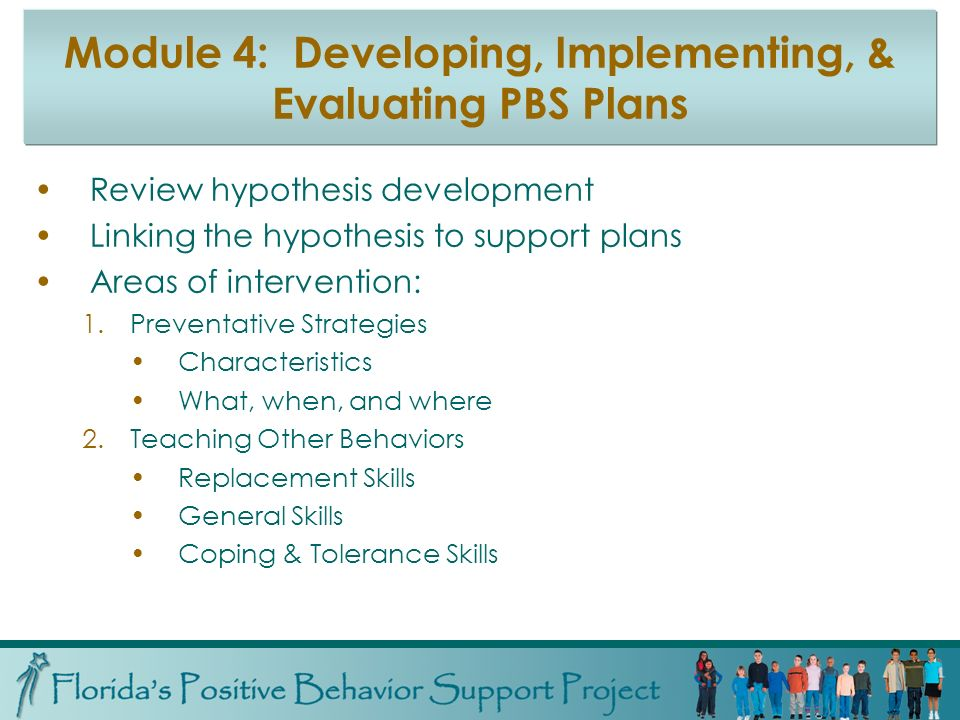 Module 4: Developing, Implementing, & Evaluating PBS Plans Review hypothesis development Linking the hypothesis to support plans Areas of intervention: 1.Preventative Strategies Characteristics What, when, and where 2.Teaching Other Behaviors Replacement Skills General Skills Coping & Tolerance Skills