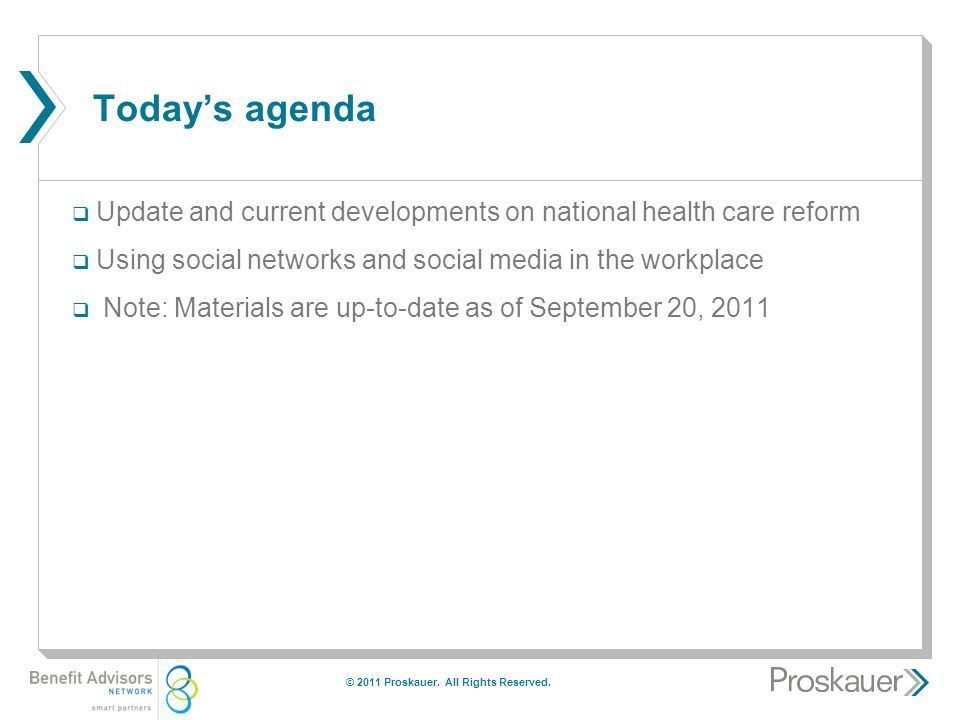 Today's agenda  Update and current developments on national health care reform  Using social networks and social media in the workplace  Note: Materials are up-to-date as of September 20, 2011 © 2011 Proskauer.