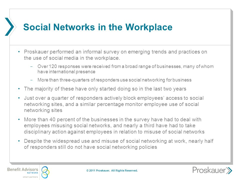 Social Networks in the Workplace Proskauer performed an informal survey on emerging trends and practices on the use of social media in the workplace.