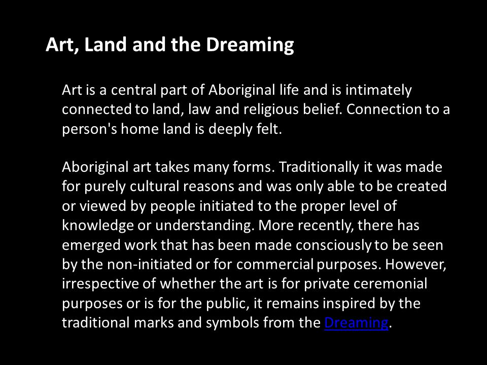 Art, Land and the Dreaming Art is a central part of Aboriginal life and is intimately connected to land, law and religious belief.