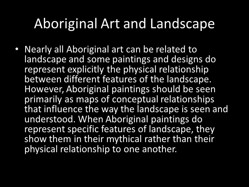 Aboriginal Art and Landscape Nearly all Aboriginal art can be related to landscape and some paintings and designs do represent explicitly the physical relationship between different features of the landscape.