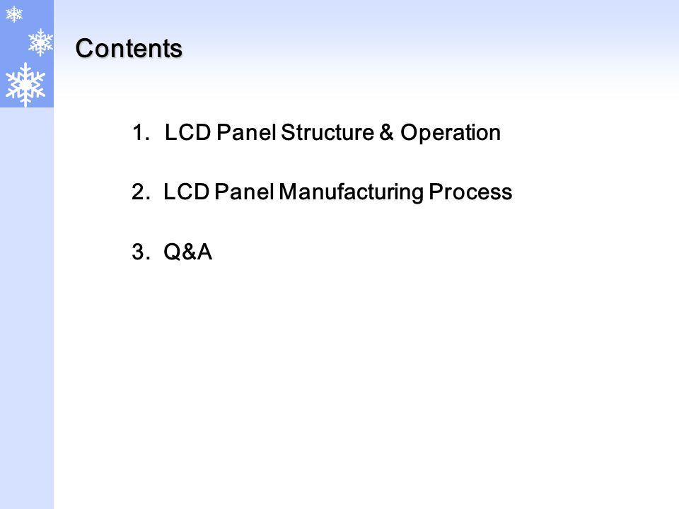 Contents 1.LCD Panel Structure & Operation 2. LCD Panel Manufacturing Process 3. Q&A