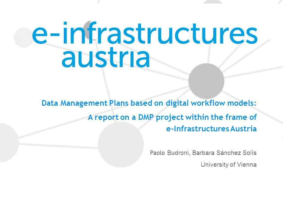 Data Management Plans based on digital workflow models: A report on a DMP project within the frame of e-Infrastructures Austria Paolo Budroni, Barbara Sánchez Solís University of Vienna
