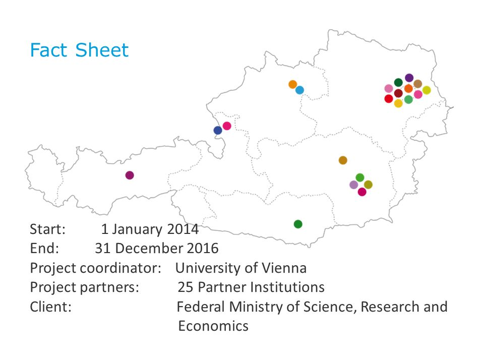 Fact Sheet Start: 1 January 2014 End: 31 December 2016 Project coordinator: University of Vienna Project partners: 25 Partner Institutions Client: Federal Ministry of Science, Research and Economics