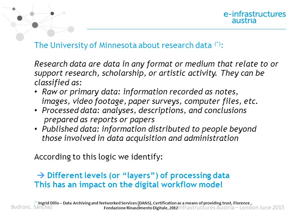 Budroni, Sánchez 5 e-Infrastructures Austria – London June 2015 The University of Minnesota about research data (*) : Research data are data in any format or medium that relate to or support research, scholarship, or artistic activity.