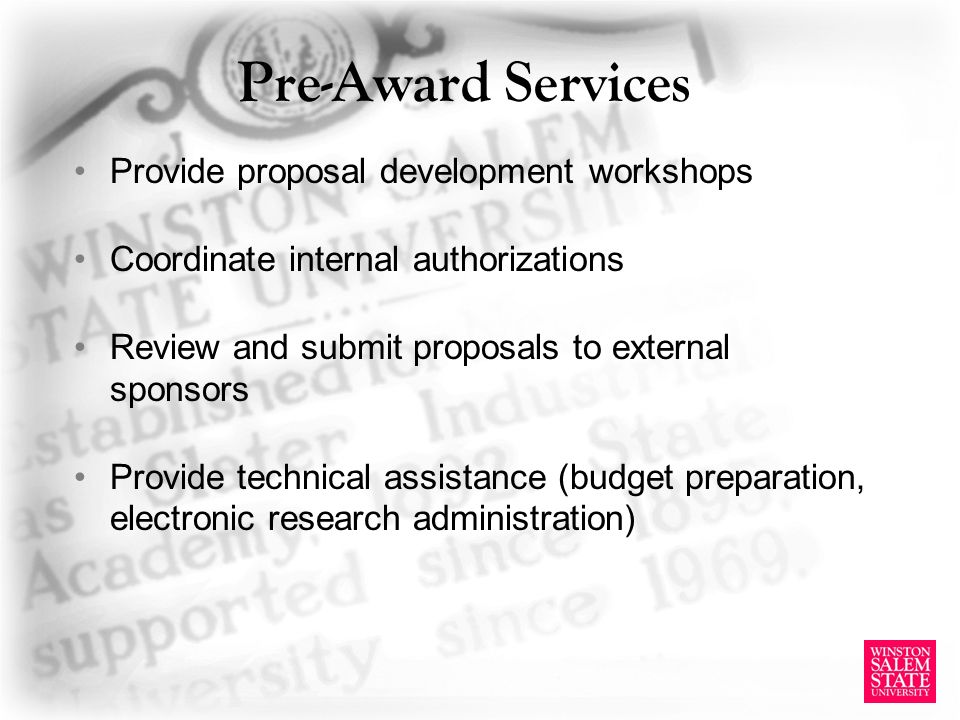 Pre-Award Services Provide proposal development workshops Coordinate internal authorizations Review and submit proposals to external sponsors Provide technical assistance (budget preparation, electronic research administration)