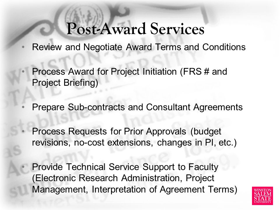 Post-Award Services Review and Negotiate Award Terms and Conditions Process Award for Project Initiation (FRS # and Project Briefing) Prepare Sub-contracts and Consultant Agreements Process Requests for Prior Approvals (budget revisions, no-cost extensions, changes in PI, etc.) Provide Technical Service Support to Faculty (Electronic Research Administration, Project Management, Interpretation of Agreement Terms)