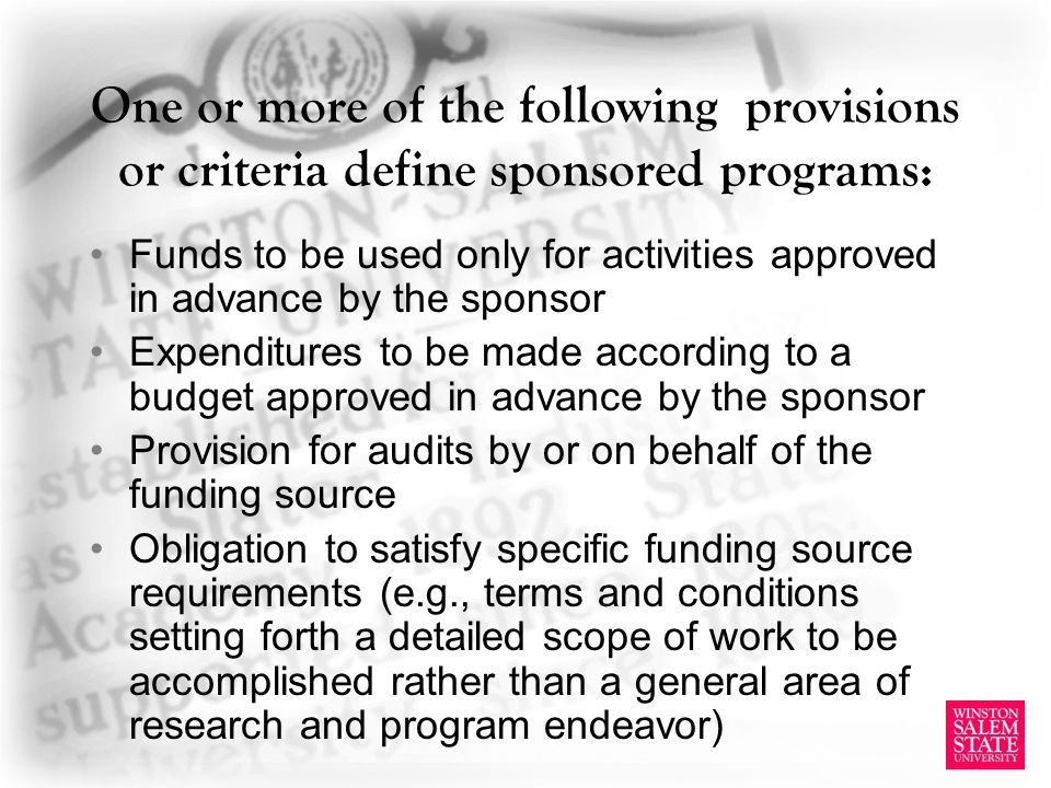One or more of the following provisions or criteria define sponsored programs: Funds to be used only for activities approved in advance by the sponsor Expenditures to be made according to a budget approved in advance by the sponsor Provision for audits by or on behalf of the funding source Obligation to satisfy specific funding source requirements (e.g., terms and conditions setting forth a detailed scope of work to be accomplished rather than a general area of research and program endeavor)