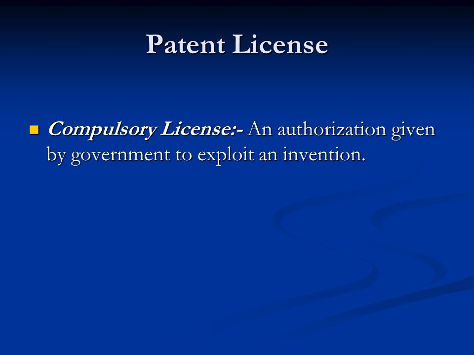 Patent License Compulsory License:- An authorization given by government to exploit an invention.