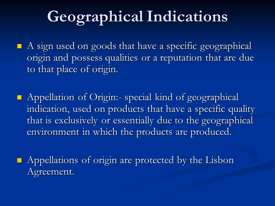 Geographical Indications A sign used on goods that have a specific geographical origin and possess qualities or a reputation that are due to that place of origin.