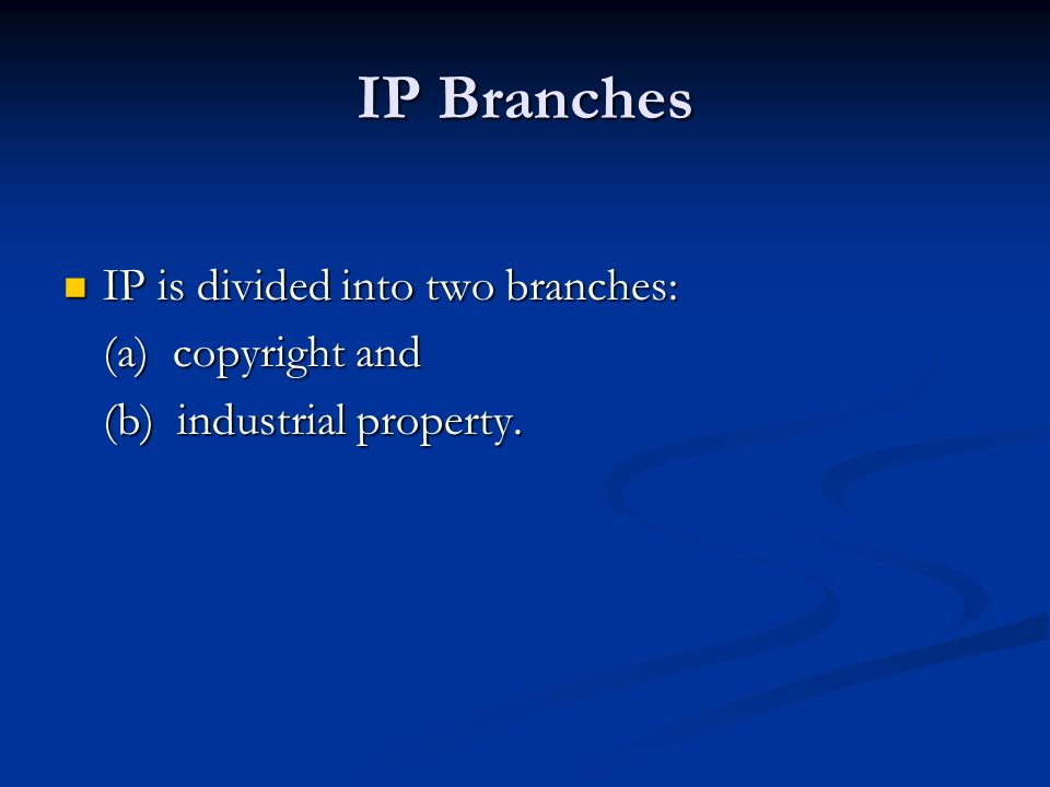 IP Branches IP is divided into two branches: IP is divided into two branches: (a) copyright and (b) industrial property.