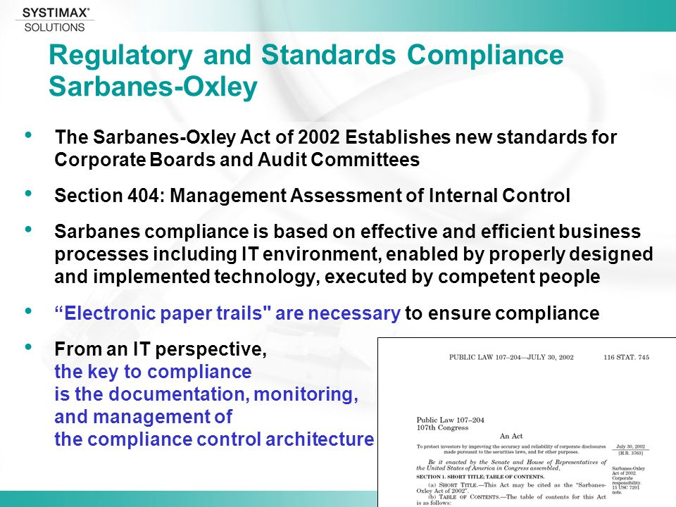 Jim Hulsey Regulatory and Standards Compliance Sarbanes-Oxley The Sarbanes-Oxley Act of 2002 Establishes new standards for Corporate Boards and Audit Committees Section 404: Management Assessment of Internal Control Sarbanes compliance is based on effective and efficient business processes including IT environment, enabled by properly designed and implemented technology, executed by competent people Electronic paper trails are necessary to ensure compliance From an IT perspective, the key to compliance is the documentation, monitoring, and management of the compliance control architecture