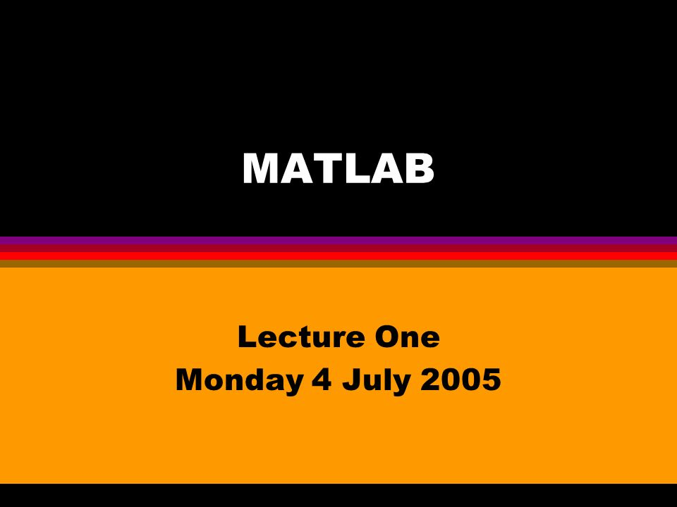 MATLAB Lecture One Monday 4 July 2005