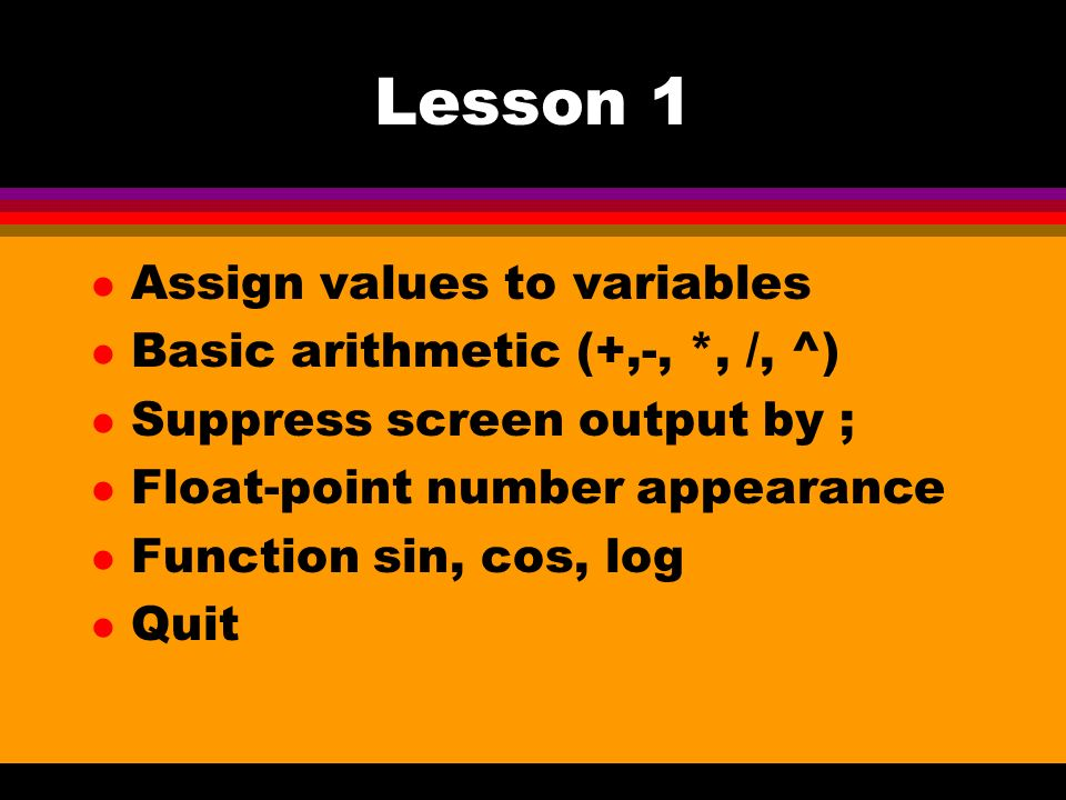 Lesson 1 l Assign values to variables l Basic arithmetic (+,-, *, /, ^) l Suppress screen output by ; l Float-point number appearance l Function sin, cos, log l Quit