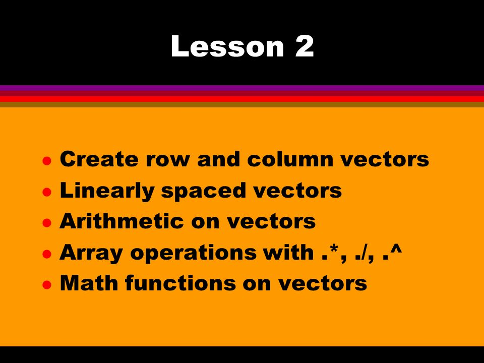 Lesson 2 l Create row and column vectors l Linearly spaced vectors l Arithmetic on vectors l Array operations with.*,./,.^ l Math functions on vectors