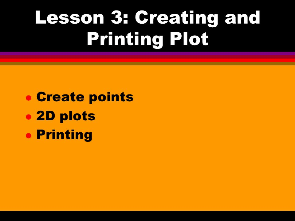 Lesson 3: Creating and Printing Plot l Create points l 2D plots l Printing