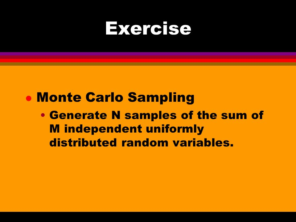 Exercise l Monte Carlo Sampling Generate N samples of the sum of M independent uniformly distributed random variables.