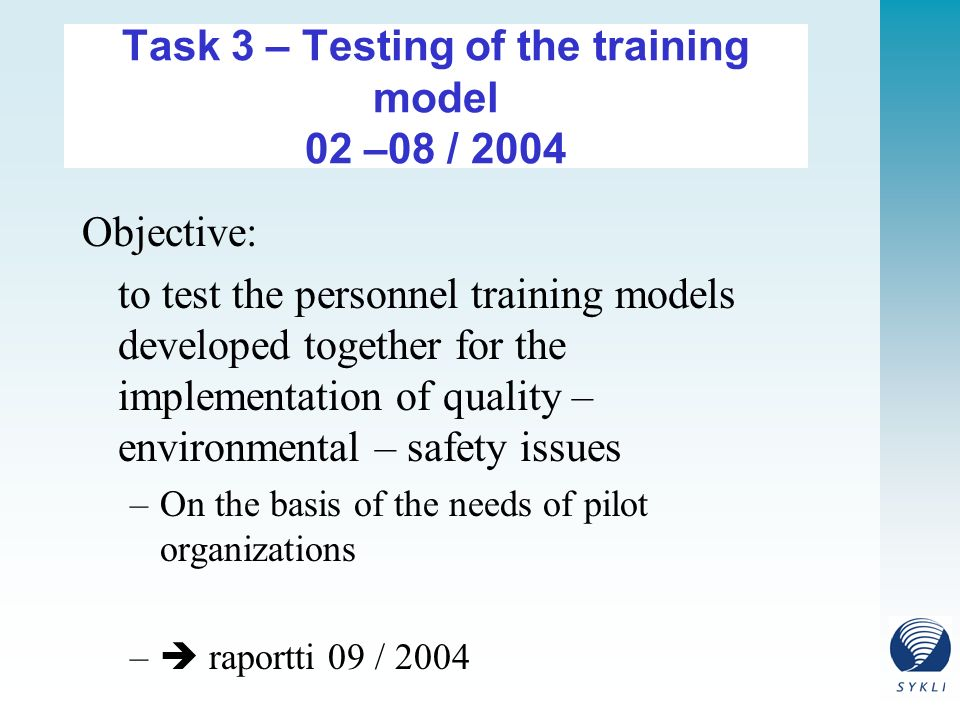 Task 3 – Testing of the training model 02 –08 / 2004 Objective: to test the personnel training models developed together for the implementation of quality – environmental – safety issues –On the basis of the needs of pilot organizations –  raportti 09 / 2004