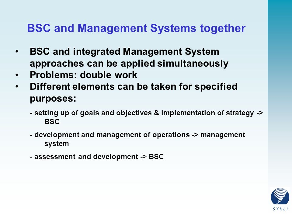 BSC and Management Systems together BSC and integrated Management System approaches can be applied simultaneously Problems: double work Different elements can be taken for specified purposes: - setting up of goals and objectives & implementation of strategy -> BSC - development and management of operations -> management system - assessment and development -> BSC