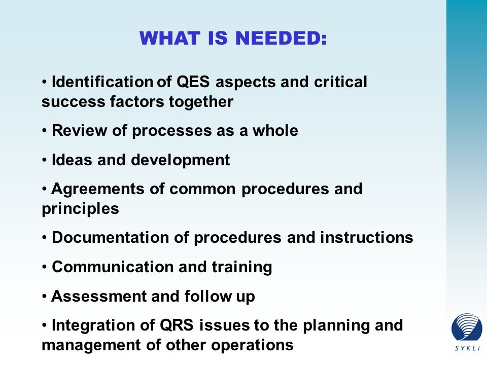 WHAT IS NEEDED: Identification of QES aspects and critical success factors together Review of processes as a whole Ideas and development Agreements of common procedures and principles Documentation of procedures and instructions Communication and training Assessment and follow up Integration of QRS issues to the planning and management of other operations