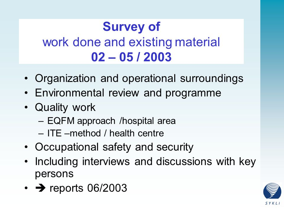 Survey of work done and existing material 02 – 05 / 2003 Organization and operational surroundings Environmental review and programme Quality work –EQFM approach /hospital area –ITE –method / health centre Occupational safety and security Including interviews and discussions with key persons  reports 06/2003