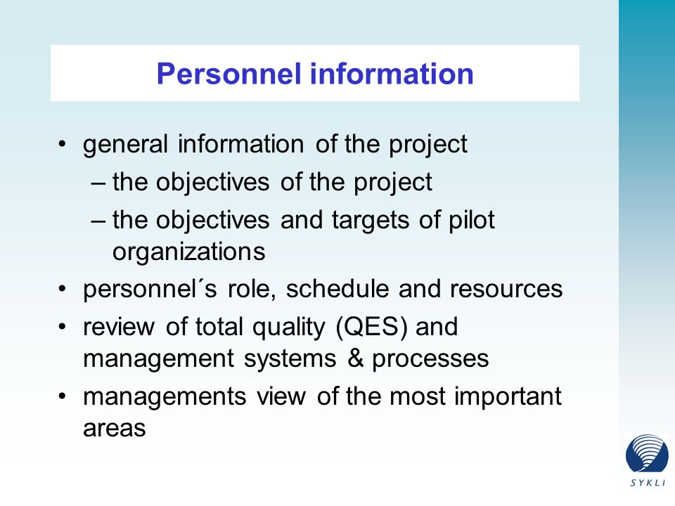 Personnel information general information of the project –the objectives of the project –the objectives and targets of pilot organizations personnel´s role, schedule and resources review of total quality (QES) and management systems & processes managements view of the most important areas